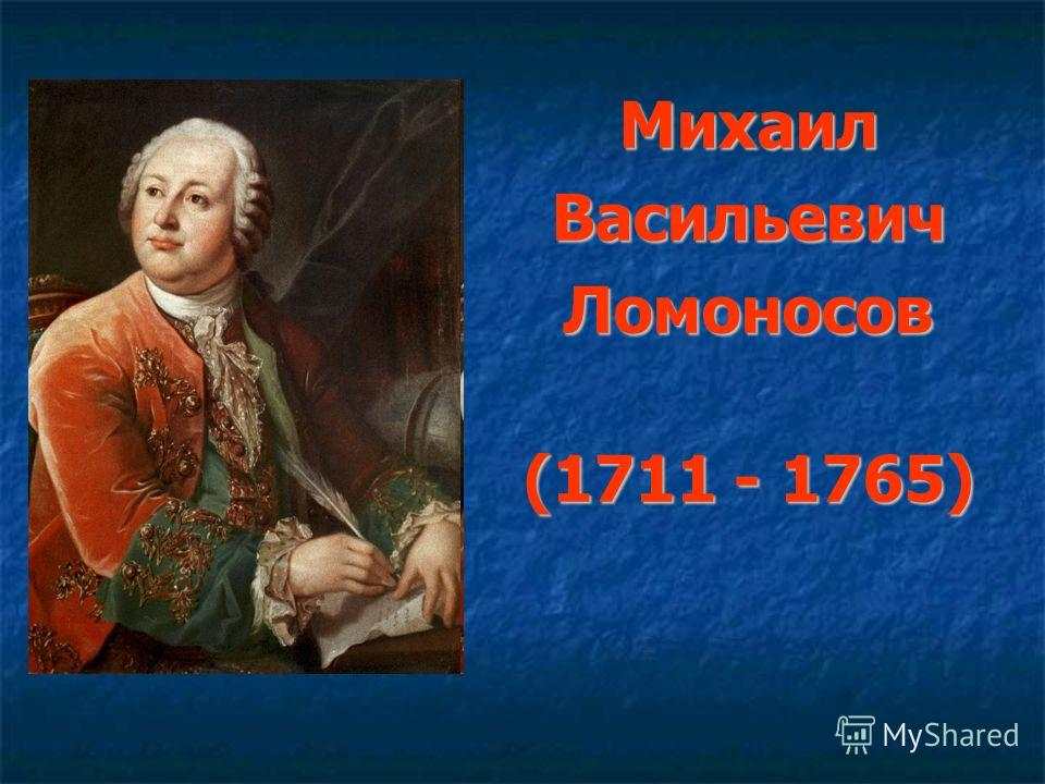 МихаилВасильевичЛомоносов (1711 - 1765)