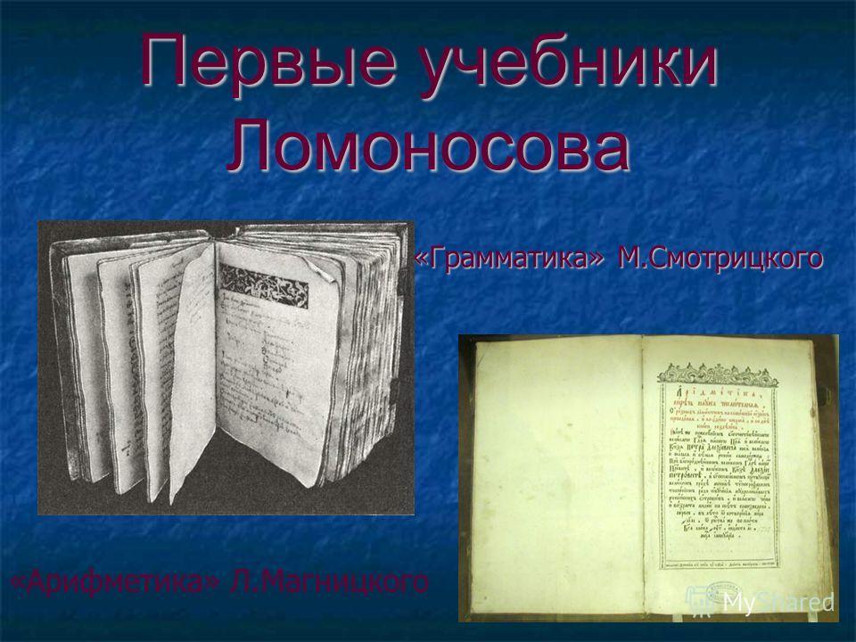 Первые учебники Ломоносова «Грамматика» М.Смотрицкого «Арифметика» Л.Магницкого