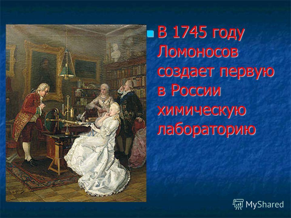 В 1745 году Ломоносов создает первую в России химическую лабораторию В 1745 году Ломоносов создает первую в России химическую лабораторию