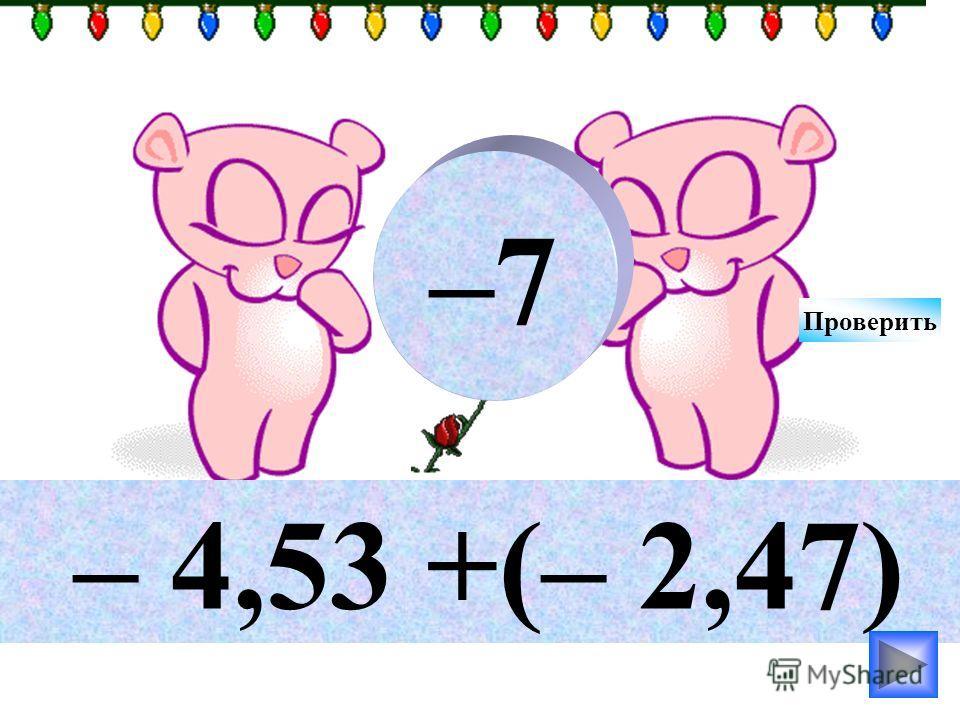 – 4,53 +(– 2,47) –7 Проверить