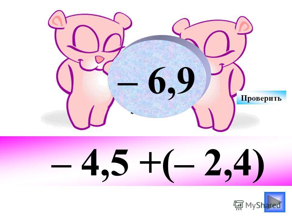 – 4,5 +(– 2,4) – 6,9 Проверить