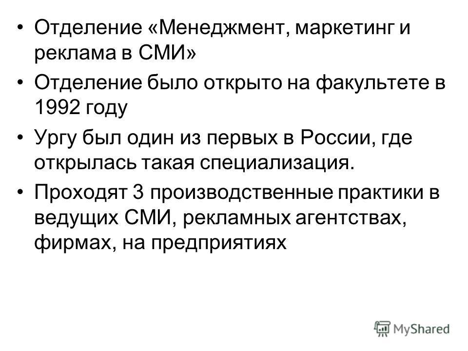 Отделение «Менеджмент, маркетинг и реклама в СМИ» Отделение было открыто на факультете в 1992 году Ургу был один из первых в России, где открылась такая специализация. Проходят 3 производственные практики в ведущих СМИ, рекламных агентствах, фирмах,
