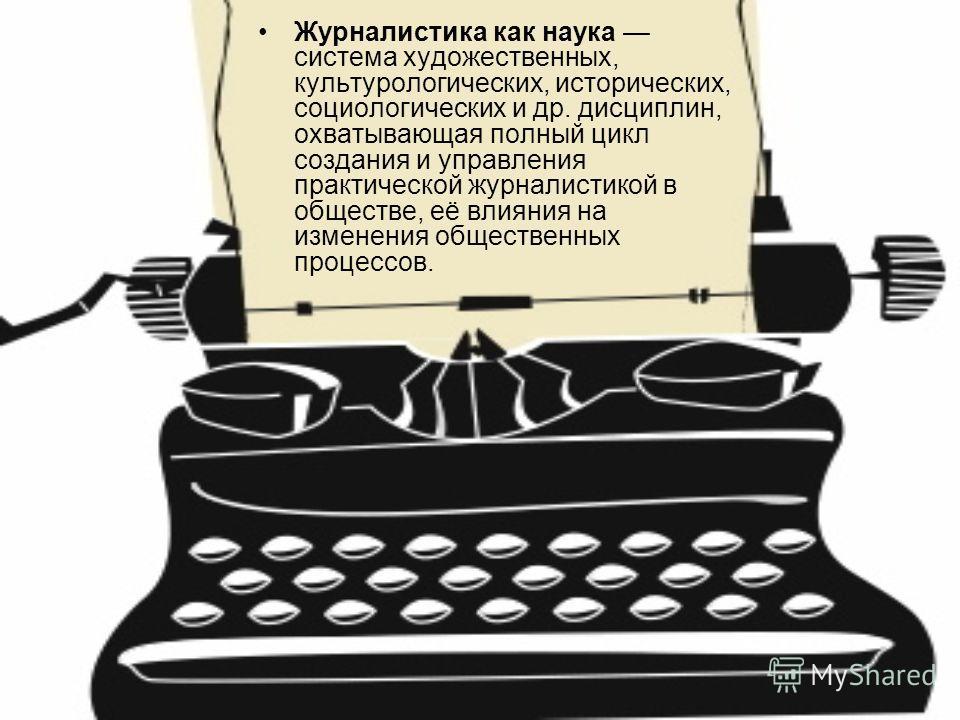 Журналистика как наука система художественных, культурологических, исторических, социологических и др. дисциплин, охватывающая полный цикл создания и управления практической журналистикой в обществе, её влияния на изменения общественных процессов.