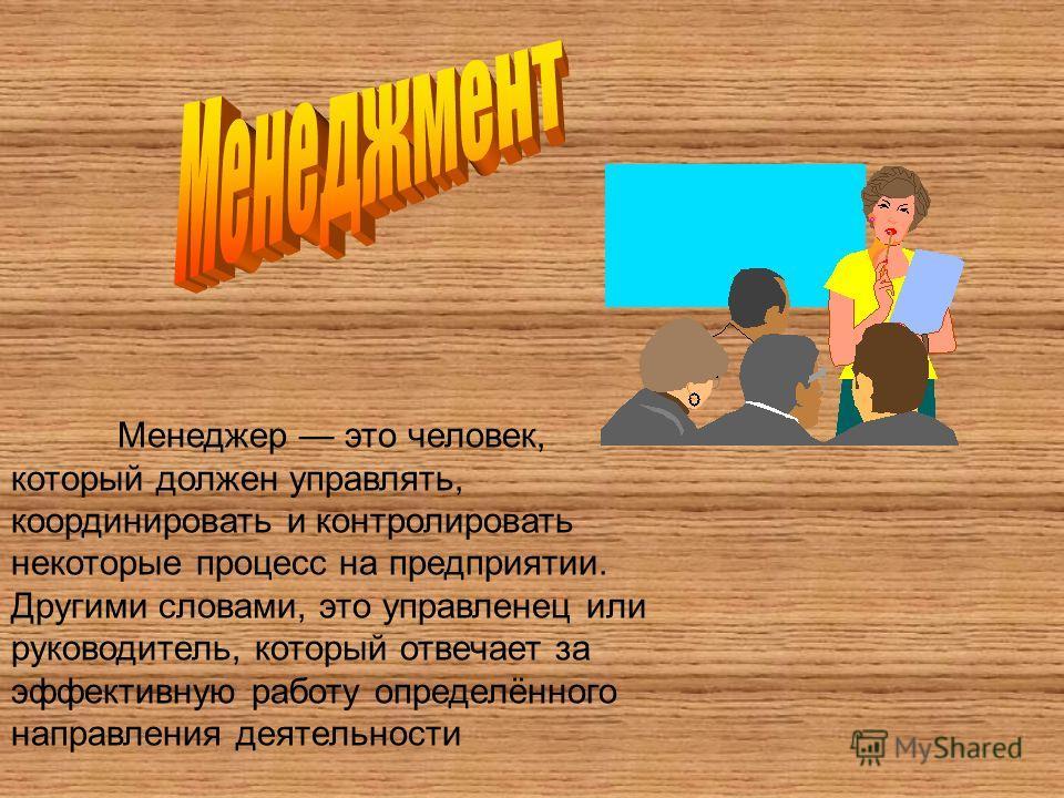 Менеджер это человек, который должен управлять, координировать и контролировать некоторые процесс на предприятии. Другими словами, это управленец или руководитель, который отвечает за эффективную работу определённого направления деятельности