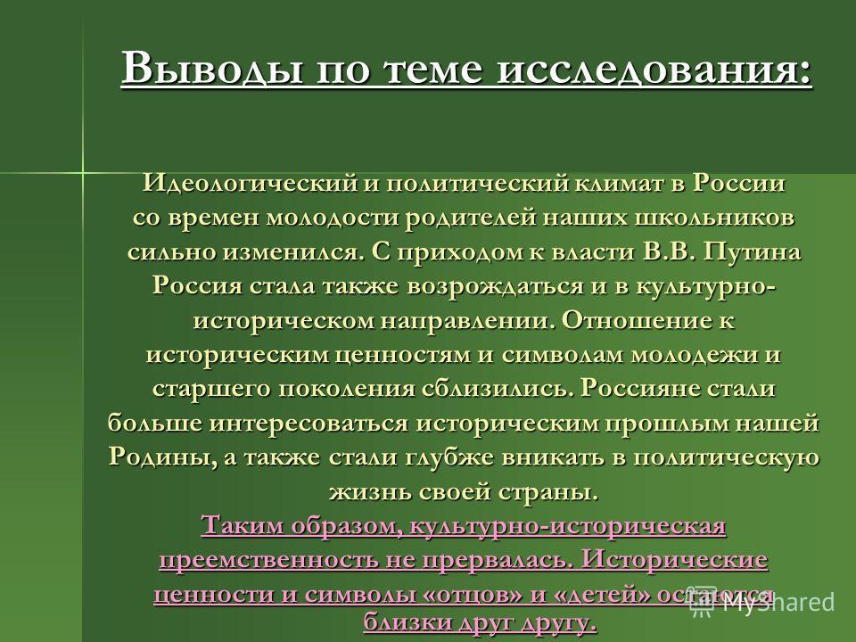 Выводы по теме исследования: Идеологический и политический климат в России со времен молодости родителей наших школьников сильно изменился. С приходом к власти В.В. Путина Россия стала также возрождаться и в культурно- историческом направлении. Отнош