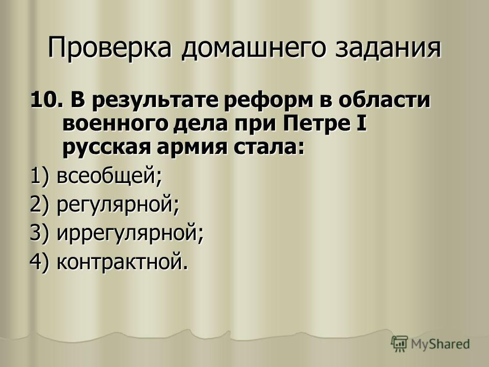 10. В результате реформ в области военного дела при Петре I русская армия стала: 1) всеобщей; 2) регулярной; 3) иррегулярной; 4) контрактной.