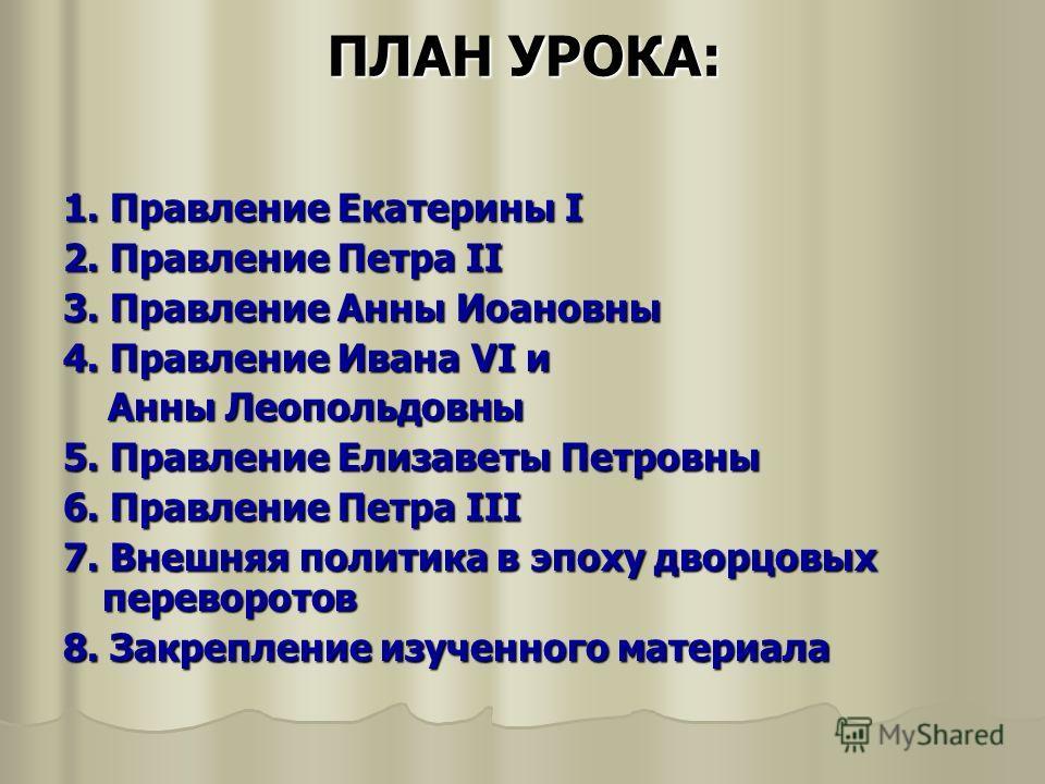 ПЛАН УРОКА: 1. Правление Екатерины I 2. Правление Петра II 3. Правление Анны Иоановны 4. Правление Ивана VI и Анны Леопольдовны Анны Леопольдовны 5. Правление Елизаветы Петровны 6. Правление Петра III 7. Внешняя политика в эпоху дворцовых переворотов