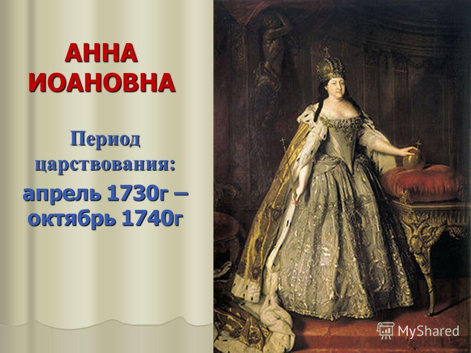 АННА ИОАНОВНА Период царствования: апрель 1730г – октябрь 1740г