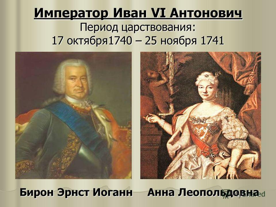 Император Иван VI Антонович Период царствования: 17 октября1740 – 25 ноября 1741 Бирон Эрнст Иоганн Анна Леопольдовна