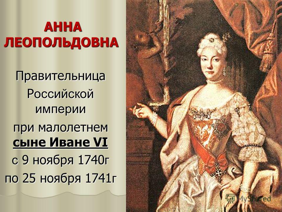АННА ЛЕОПОЛЬДОВНА АННА ЛЕОПОЛЬДОВНА Правительница Р оссийской империи при малолетнем сыне Иване VI с 9 ноября 1740 г по 25 ноября 1741 г