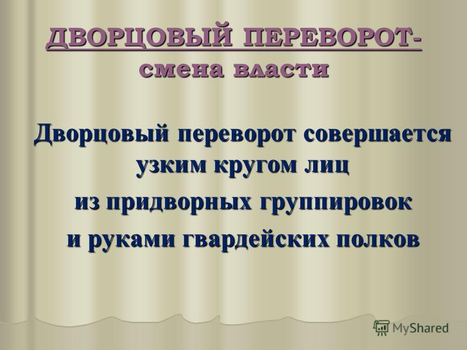 Дворцовый переворот совершается узким кругом лиц из придворных группировок и руками гвардейских полков ДВОРЦОВЫЙ ПЕРЕВОРОТ- смена власти