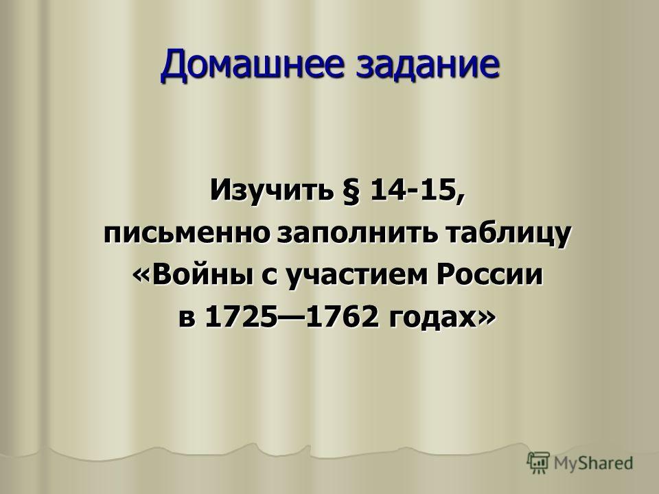 Домашнее задание Изучить § 14-15, письменно заполнить таблицу «Войны с участием России в 17251762 годах»