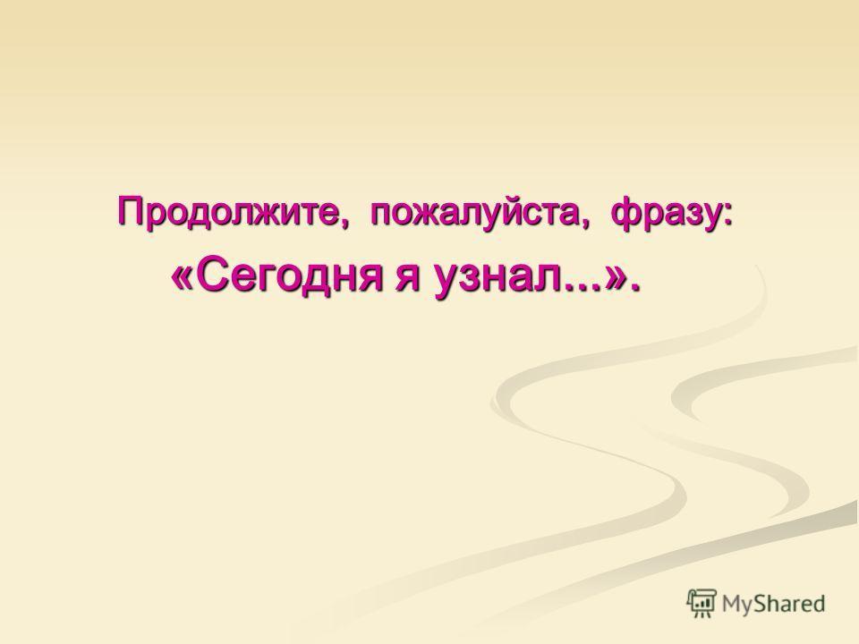Продолжите, пожалуйста, фразу: Продолжите, пожалуйста, фразу: «Сегодня я узнал...». «Сегодня я узнал...».