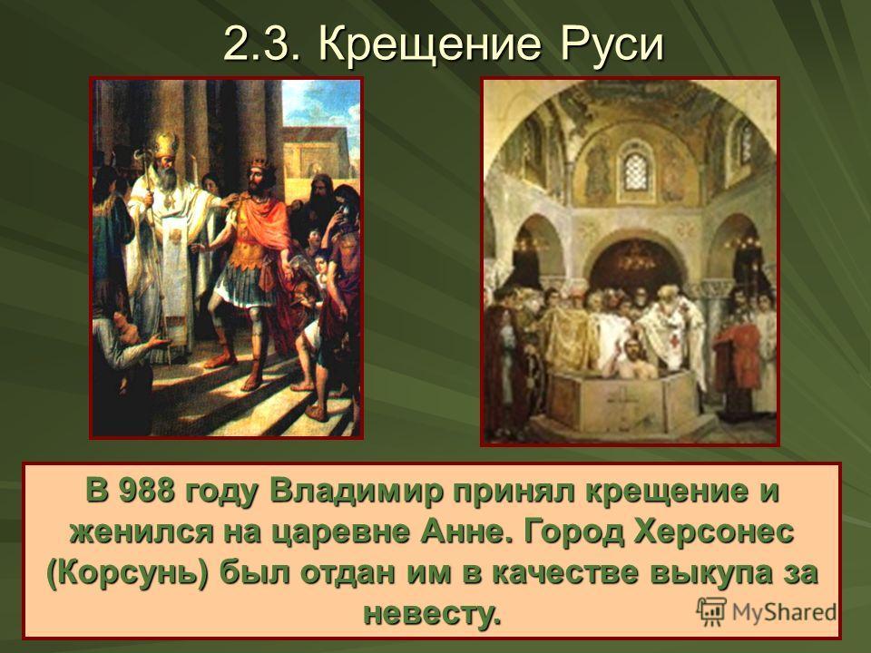 2.3. Крещение Руси В 988 году Владимир принял крещение и женился на царевне Анне. Город Херсонес (Корсунь) был отдан им в качестве выкупа за невесту.