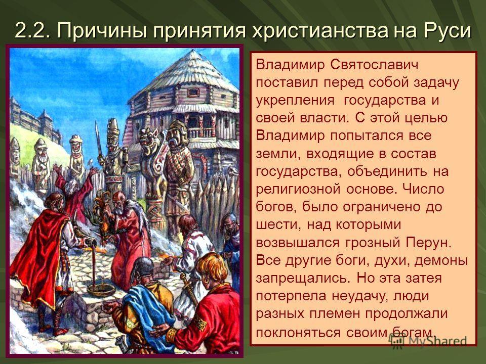 2.2. Причины принятия христианства на Руси Владимир Святославич поставил перед собой задачу укрепления государства и своей власти. С этой целью Владимир попытался все земли, входящие в состав государства, объединить на религиозной основе. Число богов