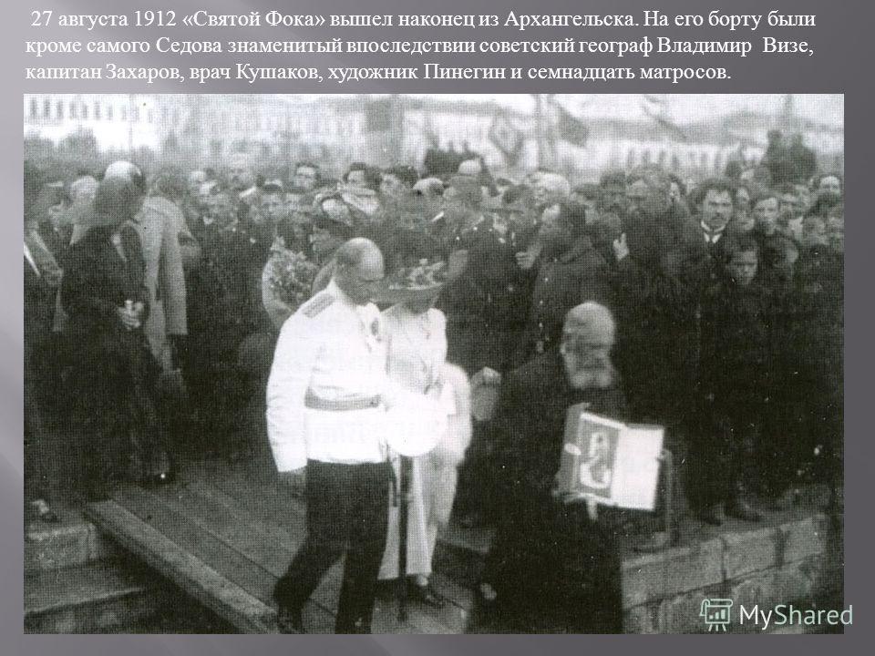 27 августа 1912 « Святой Фока » вышел наконец из Архангельска. На его борту были кроме самого Седова знаменитый впоследствии советский географ Владимир Визе, капитан Захаров, врач Кушаков, художник Пинегин и семнадцать матросов.