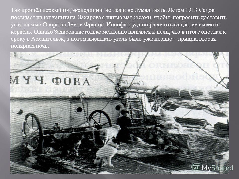 Так прошёл первый год экспедиции, но лёд и не думал таять. Летом 1913 Седов посылает на юг капитана Захарова с пятью матросами, чтобы попросить доставить угля на мыс Флора на Земле Франца Иосифа, куда он рассчитывал далее вывести корабль. Однако Заха