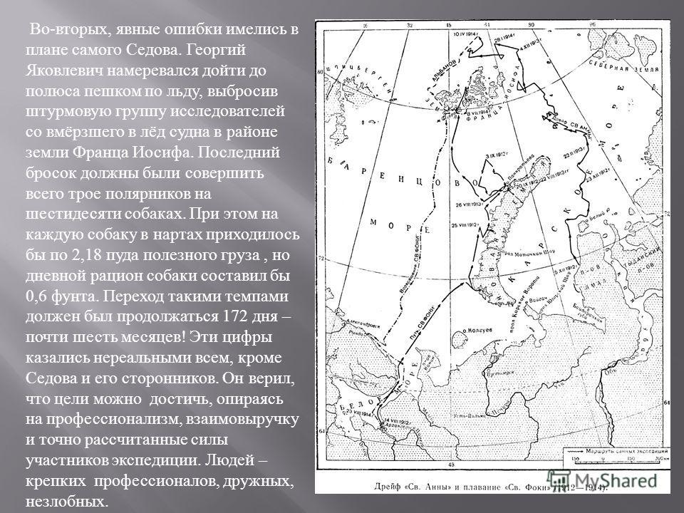 Во - вторых, явные ошибки имелись в плане самого Седова. Георгий Яковлевич намеревался дойти до полюса пешком по льду, выбросив штурмовую группу исследователей со вмёрзшего в лёд судна в районе земли Франца Иосифа. Последний бросок должны были соверш
