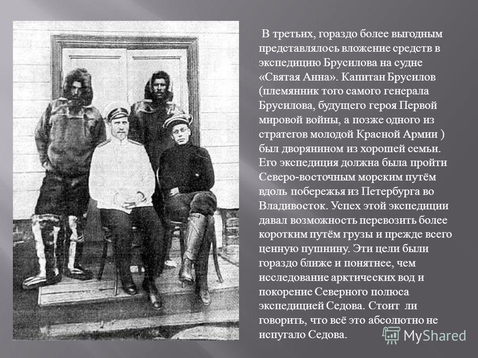 В третьих, гораздо более выгодным представлялось вложение средств в экспедицию Брусилова на судне « Святая Анна ». Капитан Брусилов ( племянник того самого генерала Брусилова, будущего героя Первой мировой войны, а позже одного из стратегов молодой К