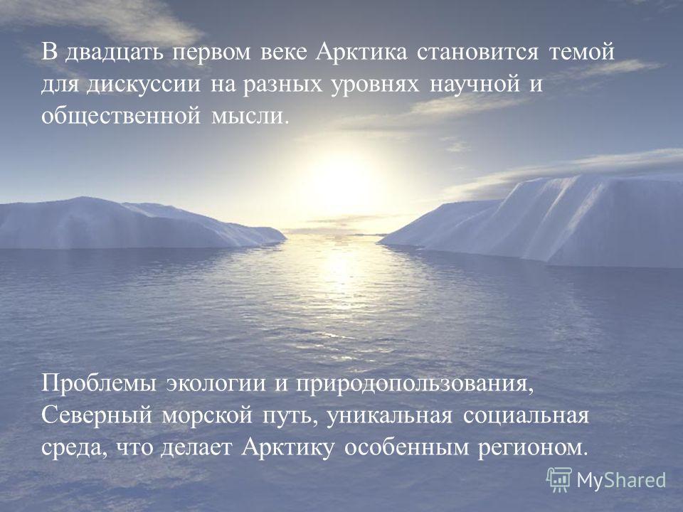 В двадцать первом веке Арктика становится темой для дискуссии на разных уровнях научной и общественной мысли. Проблемы экологии и природопользования, Северный морской путь, уникальная социальная среда, что делает Арктику особенным регионом.