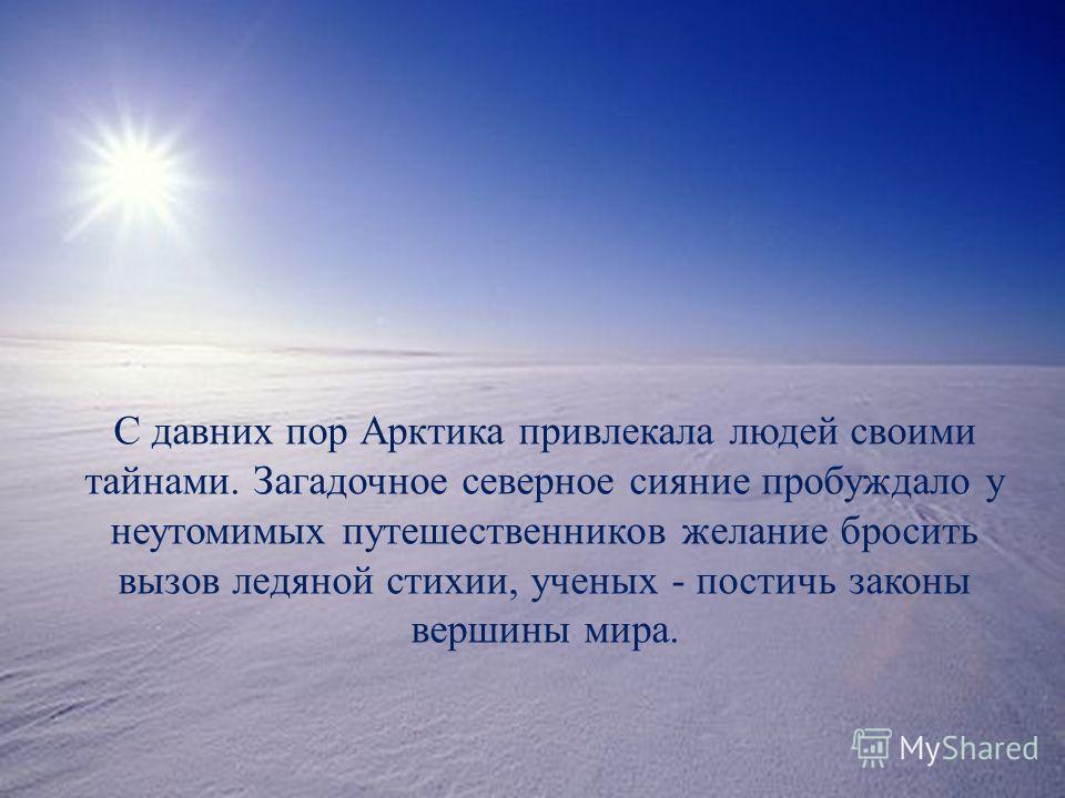 С давних пор Арктика привлекала людей своими тайнами. Загадочное северное сияние пробуждало у неутомимых путешественников желание бросить вызов ледяной стихии, ученых - постичь законы вершины мира.
