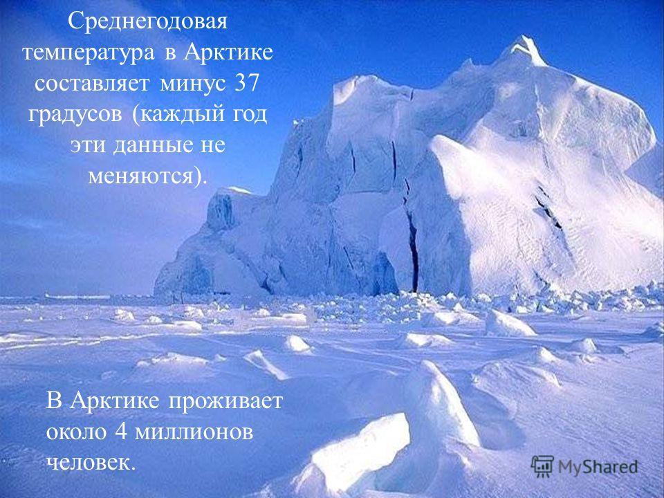 Среднегодовая температура в Арктике составляет минус 37 градусов (каждый год эти данные не меняются). В Арктике проживает около 4 миллионов человек.