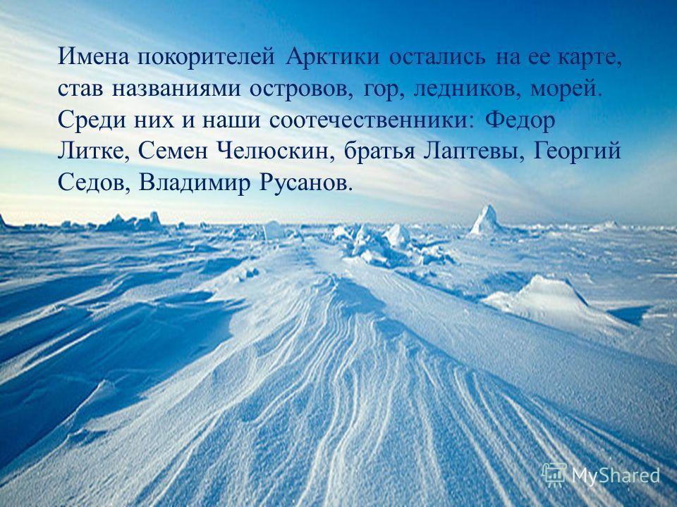 Имена покорителей Арктики остались на ее карте, став названиями островов, гор, ледников, морей. Среди них и наши соотечественники: Федор Литке, Семен Челюскин, братья Лаптевы, Георгий Седов, Владимир Русанов.