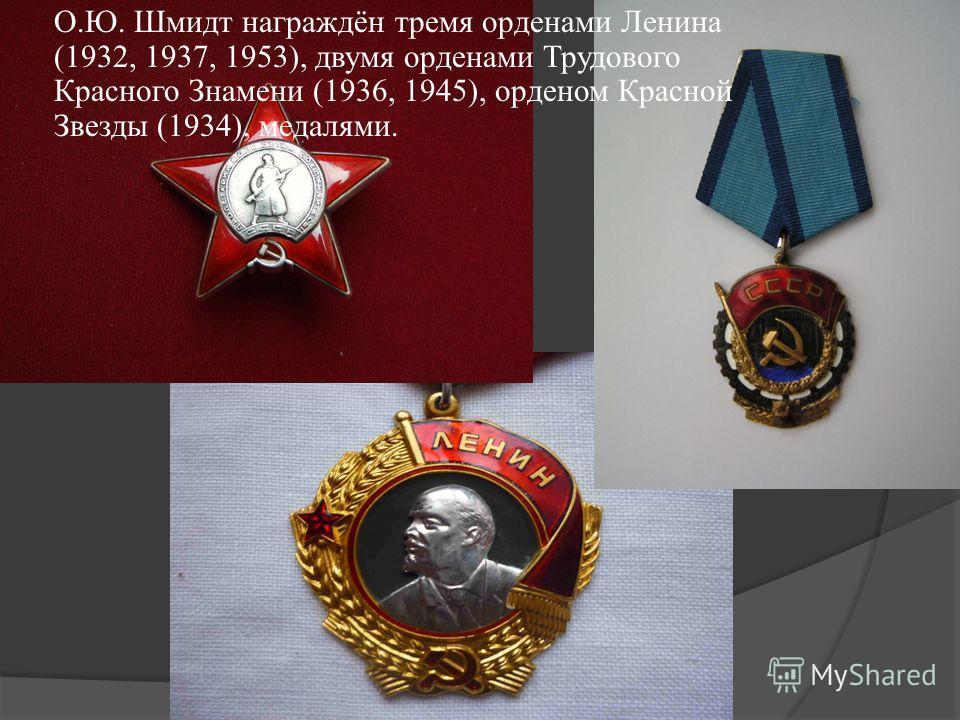 О.Ю. Шмидт награждён тремя орденами Ленина (1932, 1937, 1953), двумя орденами Трудового Красного Знамени (1936, 1945), орденом Красной Звезды (1934), медалями.