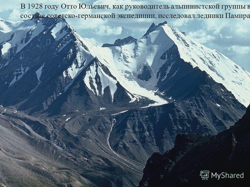 В 1928 году Отто Юльевич, как руководитель альпинистской группы в составе советско-германской экспедиции, исследовал ледники Памира.