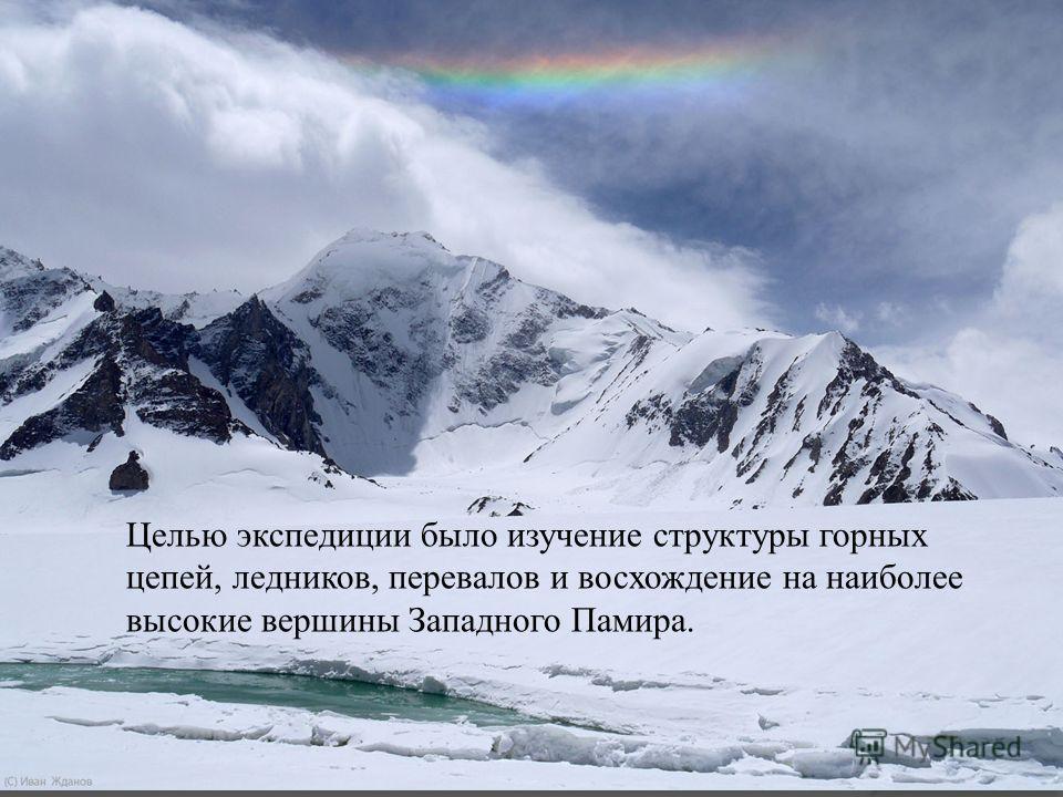 Целью экспедиции было изучение структуры горных цепей, ледников, перевалов и восхождение на наиболее высокие вершины Западного Памира.