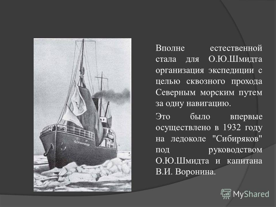 Вполне естественной стала для О.Ю.Шмидта организация экспедиции с целью сквозного прохода Северным морским путем за одну навигацию. Это было впервые осуществлено в 1932 году на ледоколе