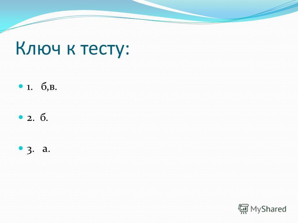 Ключ к тесту: 1. б,в. 2. б. 3. а.