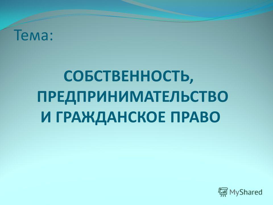 Тема: СОБСТВЕННОСТЬ, ПРЕДПРИНИМАТЕЛЬСТВО И ГРАЖДАНСКОЕ ПРАВО