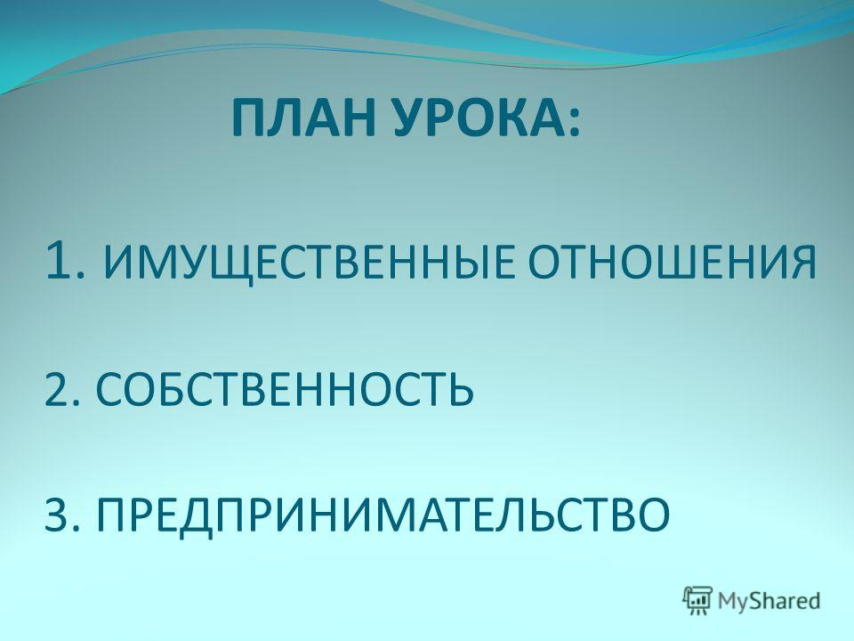 ПЛАН УРОКА: 1. ИМУЩЕСТВЕННЫЕ ОТНОШЕНИЯ 2. СОБСТВЕННОСТЬ 3. ПРЕДПРИНИМАТЕЛЬСТВО