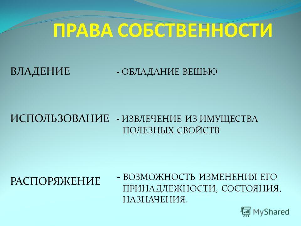 ПРАВА СОБСТВЕННОСТИ ВЛАДЕНИЕ ИСПОЛЬЗОВАНИЕ РАСПОРЯЖЕНИЕ - ОБЛАДАНИЕ ВЕЩЬЮ - ИЗВЛЕЧЕНИЕ ИЗ ИМУЩЕСТВА ПОЛЕЗНЫХ СВОЙСТВ - ВОЗМОЖНОСТЬ ИЗМЕНЕНИЯ ЕГО ПРИНАДЛЕЖНОСТИ, СОСТОЯНИЯ, НАЗНАЧЕНИЯ.