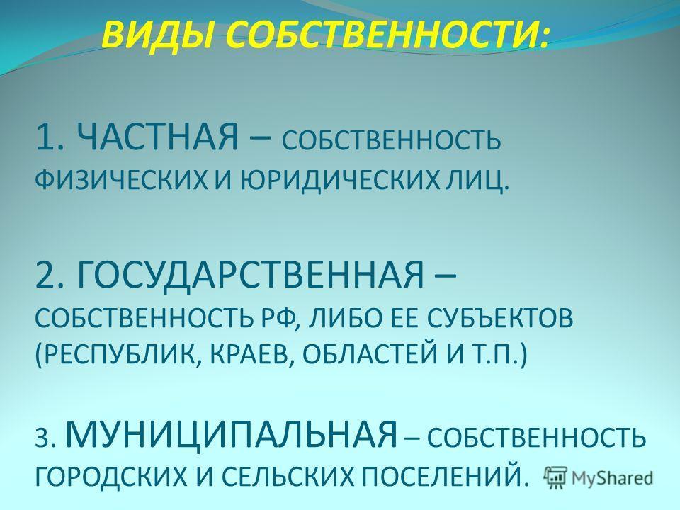 ВИДЫ СОБСТВЕННОСТИ: 1. ЧАСТНАЯ – СОБСТВЕННОСТЬ ФИЗИЧЕСКИХ И ЮРИДИЧЕСКИХ ЛИЦ. 2. ГОСУДАРСТВЕННАЯ – СОБСТВЕННОСТЬ РФ, ЛИБО ЕЕ СУБЪЕКТОВ (РЕСПУБЛИК, КРАЕВ, ОБЛАСТЕЙ И Т.П.) 3. МУНИЦИПАЛЬНАЯ – СОБСТВЕННОСТЬ ГОРОДСКИХ И СЕЛЬСКИХ ПОСЕЛЕНИЙ.