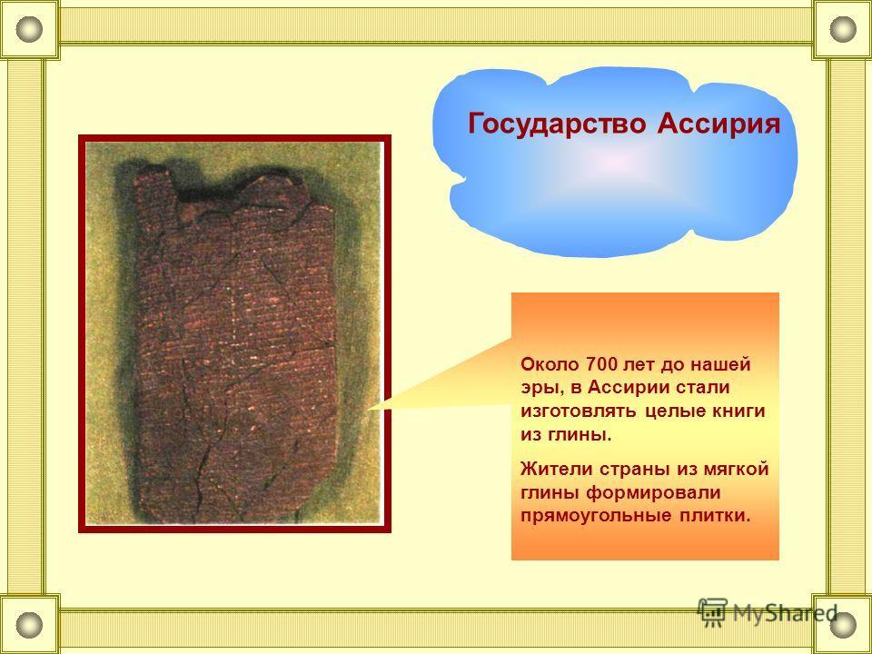 Первые глиняные книги Из глубины веков, из древней страны Ассирии (Северное Двуречье) дошли до нас книги, написанные тростниковыми палочками на глиняных плитках, которые обжигали в печах, как горшки Ассирия Государство Ассирия