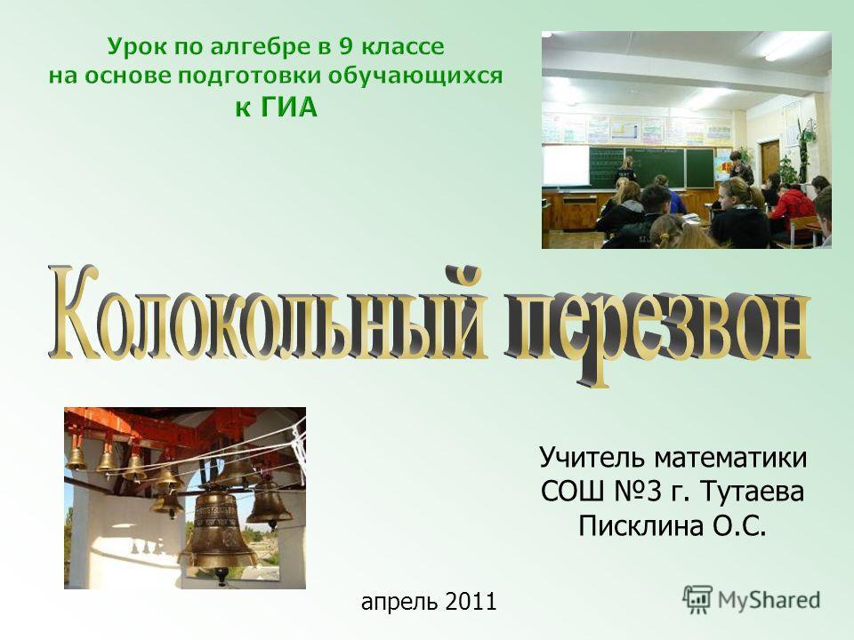 Учитель математики СОШ 3 г. Тутаева Писклина О.С. апрель 2011