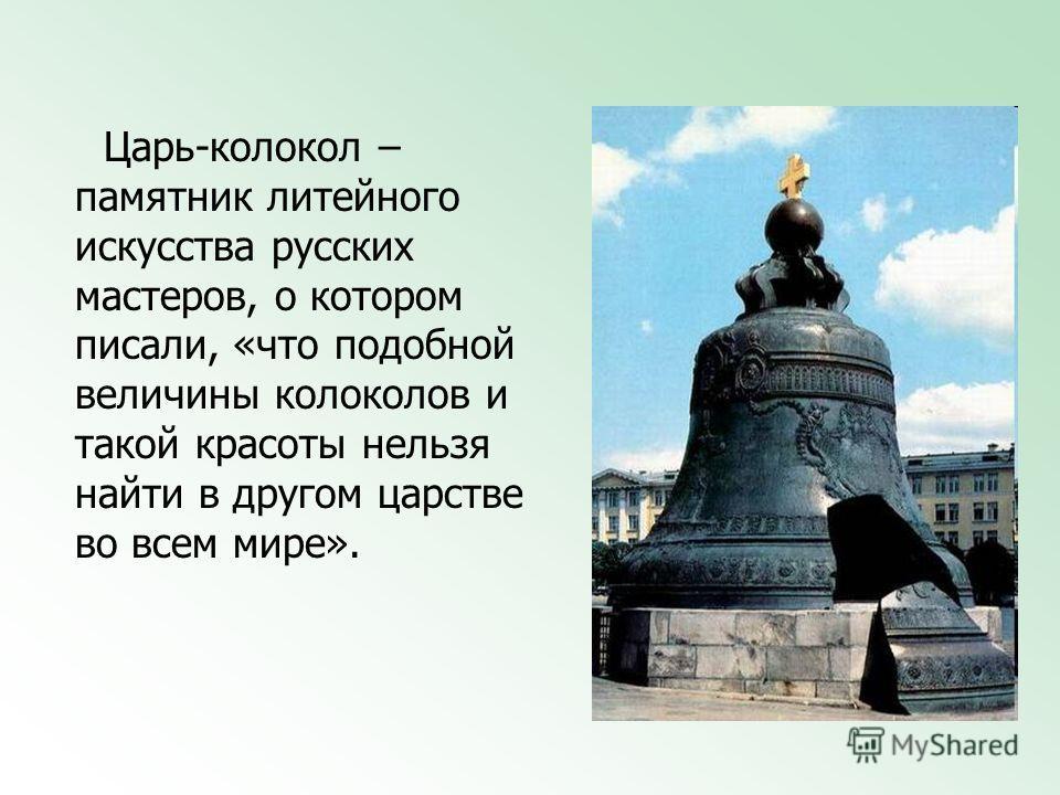 Царь-колокол – памятник литейного искусства русских мастеров, о котором писали, «что подобной величины колоколов и такой красоты нельзя найти в другом царстве во всем мире».