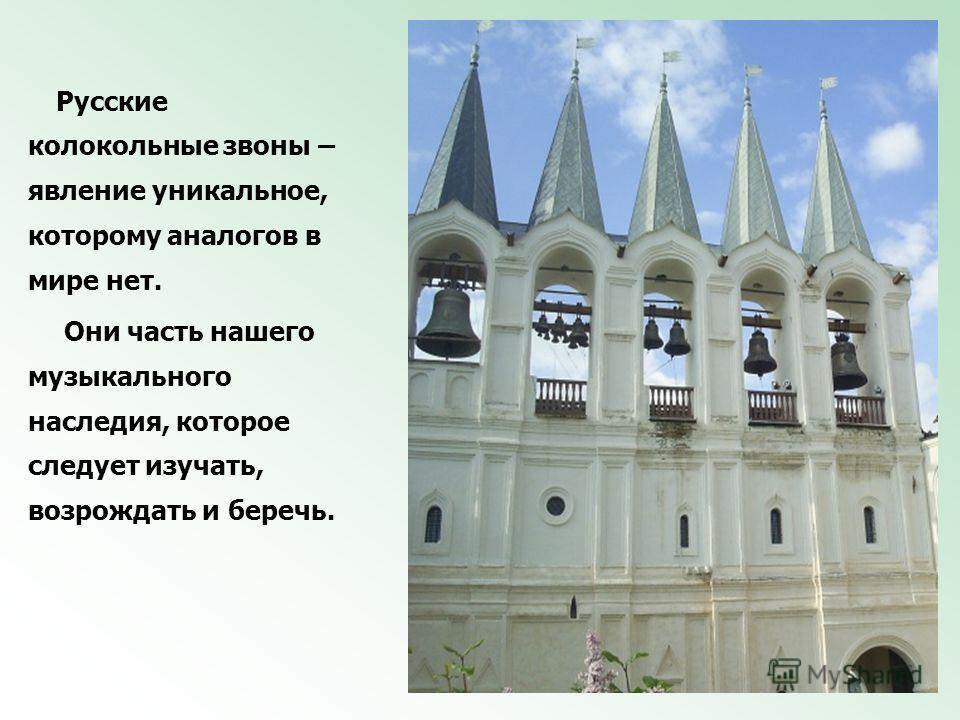 Русские колокольные звоны – явление уникальное, которому аналогов в мире нет. Они часть нашего музыкального наследия, которое следует изучать, возрождать и беречь.