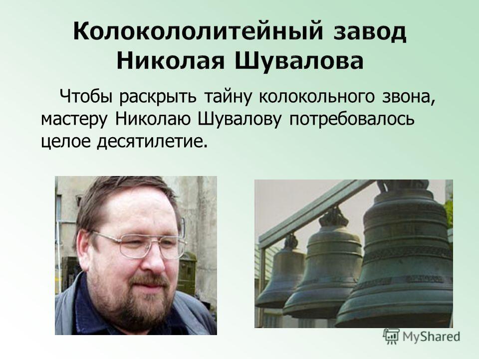 Чтобы раскрыть тайну колокольного звона, мастеру Николаю Шувалову потребовалось целое десятилетие.