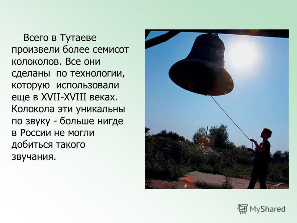 Всего в Тутаеве произвели более семисот колоколов. Все они сделаны по технологии, которую использовали еще в XVII-XVIII веках. Колокола эти уникальны по звуку - больше нигде в России не могли добиться такого звучания.
