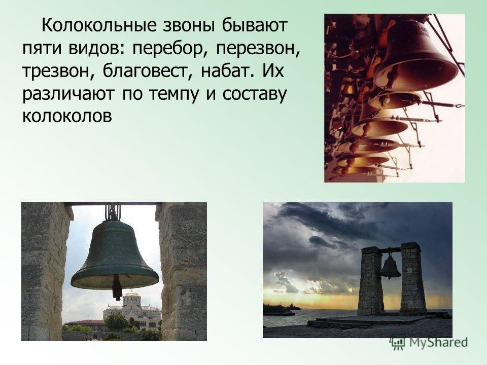 Колокольные звоны бывают пяти видов: перебор, перезвон, трезвон, благовест, набат. Их различают по темпу и составу колоколов