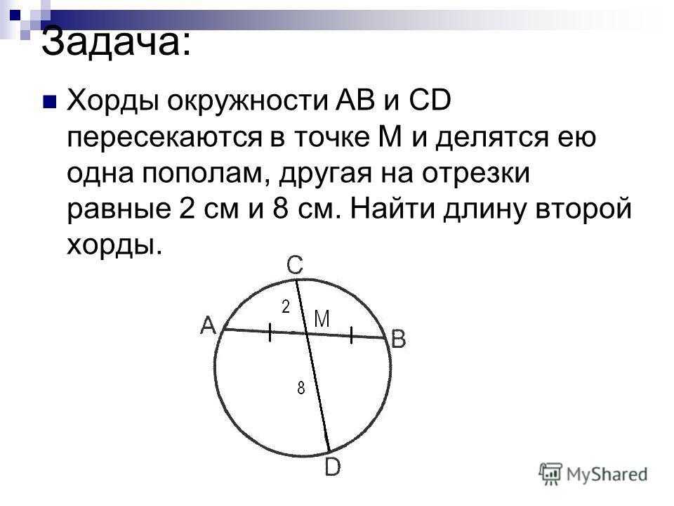 Задача: Хорды окружности АВ и СD пересекаются в точке М и делятся ею одна пополам, другая на отрезки равные 2 см и 8 см. Найти длину второй хорды.