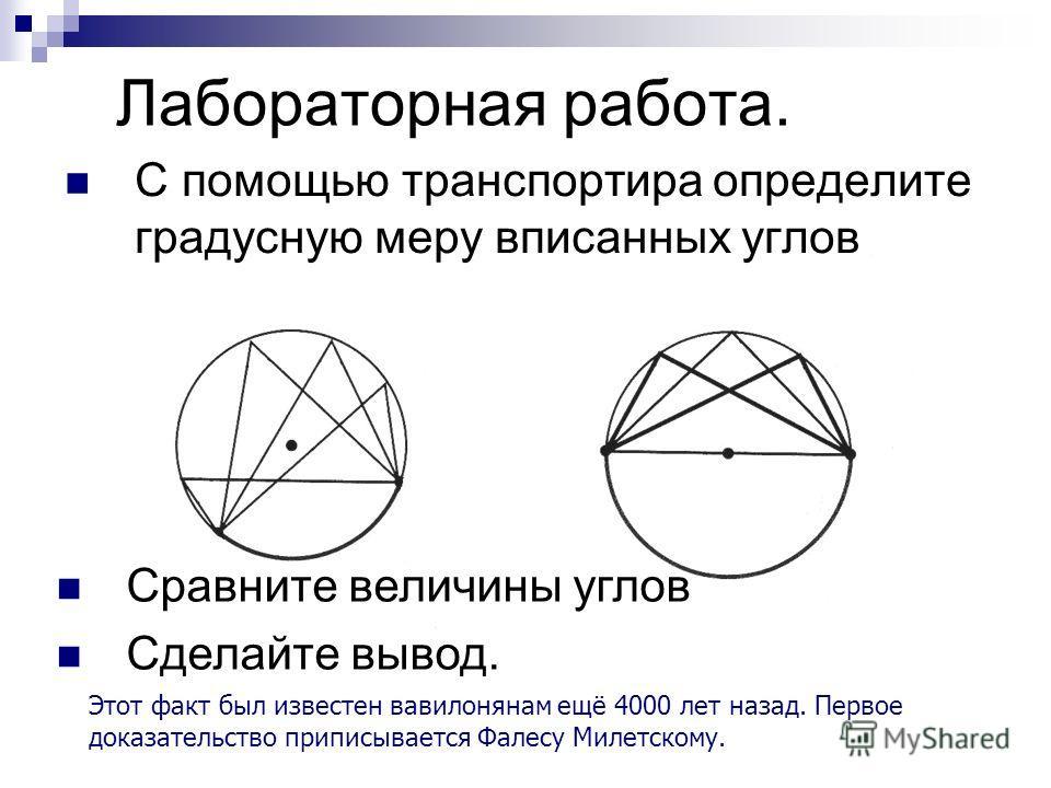 Лабораторная работа. С помощью транспортира определите градусную меру вписанных углов Сравните величины углов Сделайте вывод. Этот факт был известен вавилонянам ещё 4000 лет назад. Первое доказательство приписывается Фалесу Милетскому.