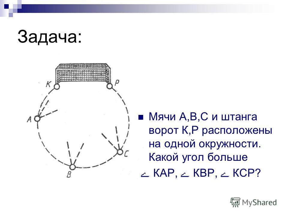 Задача: Мячи А,В,С и штанга ворот К,Р расположены на одной окружности. Какой угол больше ے КАР, ے КВР, ے КСР?