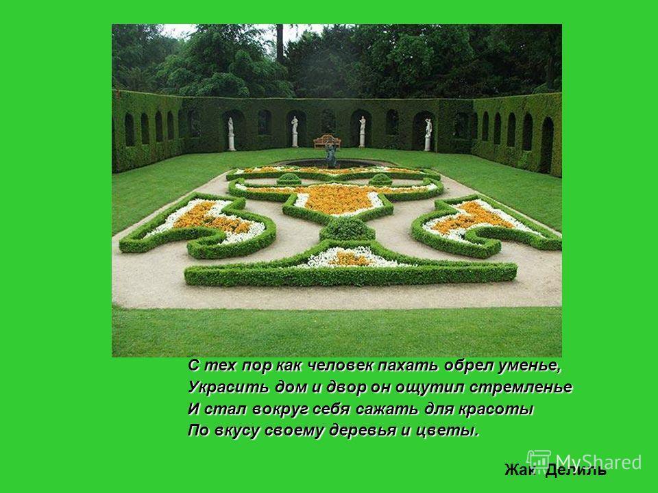 С тех пор как человек пахать обрел уменье, Украсить дом и двор он ощутил стремленье И стал вокруг себя сажать для красоты По вкусу своему деревья и цветы. Жак Делиль