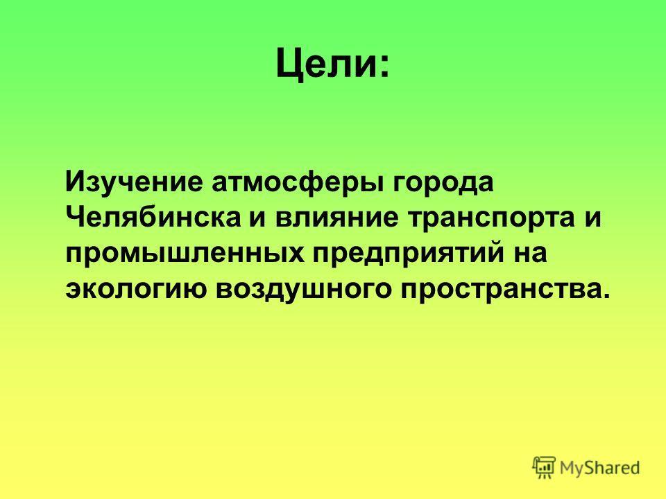Цели: Изучение атмосферы города Челябинска и влияние транспорта и промышленных предприятий на экологию воздушного пространства.