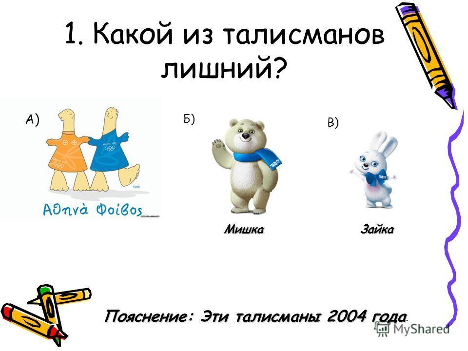 1. Какой из талисманов лишний? А) Б) В) МишкаЗайка Пояснение: Эти талисманы 2004 года Пояснение: Эти талисманы 2004 года.