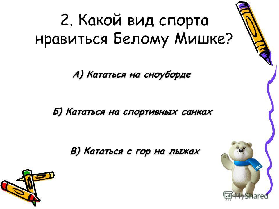 2. Какой вид спорта нравиться Белому Мишке? Б) Кататься на спортивных санках А) Кататься на сноуборде В) Кататься с гор на лыжах